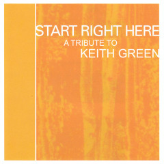 Start Right Here - Remembering The Life Of Keith Green - Various Artists