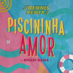 Piscininha Amor (Dennis DJ Remix) - Whadi Gama, Dennis DJ