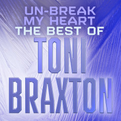 Un-Break My Heart: The Best of Toni Braxton - Toni Braxton