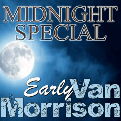 Midnight Special: Early Van Morrison - Van Morrison