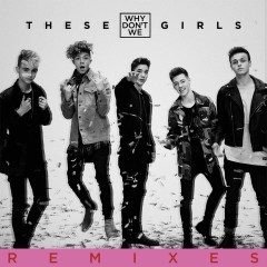 These Girls (Remixes) - Why Don't We
