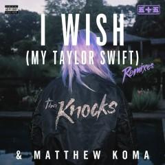 I Wish (My Taylor Swift) [Remixes] - The Knocks, Matthew Koma