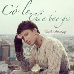 Có Lẽ Chưa Bao Giờ (Single) - Đình Dương