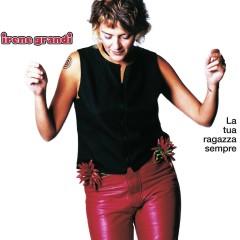 La Tua Ragazza Sempre - Irene Grandi