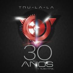30 Anõs y Algo Más - Tru La La