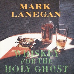 Whiskey For The Holy Ghost - Mark Lanegan