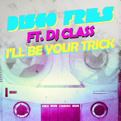I'll Be Your Trick ft. DJ Class - Disco Fries
