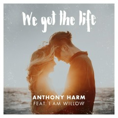 We Got The Life (feat. I Am Willow) - Anthony Harm, I AM WILLOW