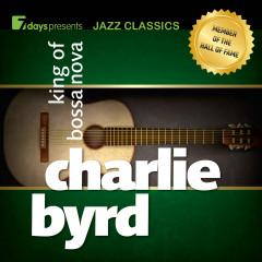 7days Presents Jazz Classics: Charlie Byrd - King of Bossa Nova - Charlie Byrd