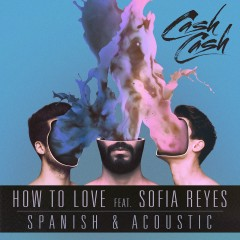 How to Love (feat. Sofia Reyes) [Spanish & Acoustic] - Cash Cash, Sofia Reyes