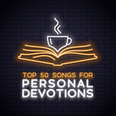 Top 50 Worship Songs for Personal Devotions - Lifeway Worship