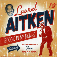 Boogie in My Bones: Featuring all the Major Hits from 1957-1960 - Laurel Aitken