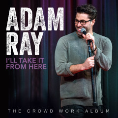 I'll Take It From Here: The Crowd Work Album - Adam Ray
