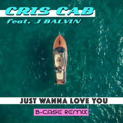 Just Wanna Love You (B-Case Remix) - Cris Cab, J. Balvin