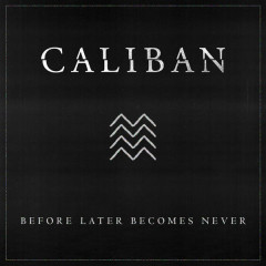 Before Later Becomes Never - Caliban