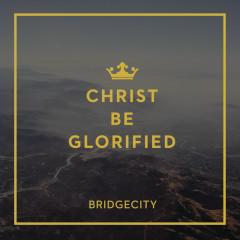 Christ Be Glorified - BridgeCity