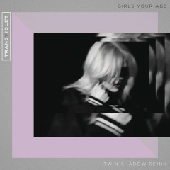 Girls Your Age (Twin Shadow Remix) - Transviolet