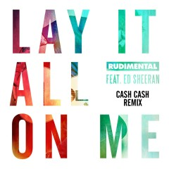 Lay It All on Me (feat. Ed Sheeran) [Cash Cash Remix] - Rudimental, Ed Sheeran