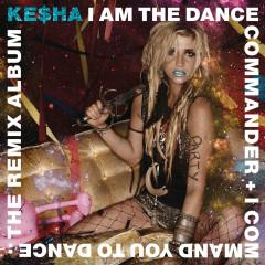 I Am The Dance Commander + I Command You To Dance: The Remix Album - Kesha