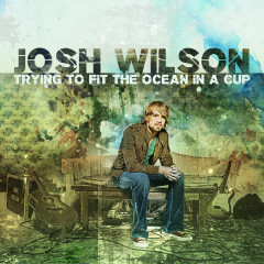 Trying To Fit The Ocean In A Cup - Josh Wilson