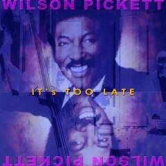 It's Too Late - Wilson Pickett