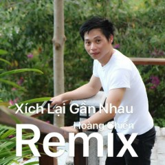 Xích Lại Gần Nhau  (Remix) (Single) - Hoàng Chiến