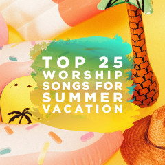 Top 25 Worship Songs for Summer Vacation - Lifeway Worship