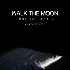 Lose You Again - WALK THE MOON, BRÅVES