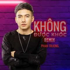 Không Được Khóc (Remix) (Single) - Phạm Trưởng