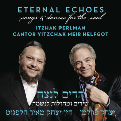 Eternal Echoes: Songs and Dances for the Soul - Itzhak Perlman, Cantor Yitzchak Meir Helfgot
