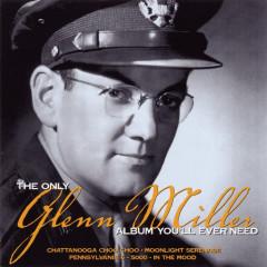 The Only Glenn Miller Album You'll Ever Need - Glenn Miller