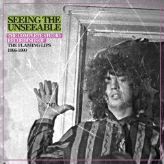 Seeing the Unseeable: The Complete Studio Recordings of the Flaming Lips 1986-1990 - The Flaming Lips