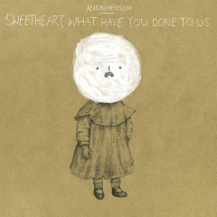 Sweetheart, What Have You Done To Us - Keaton Henson