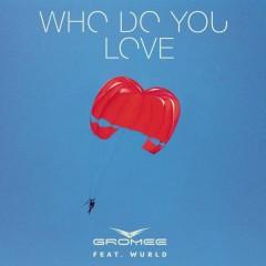 Who Do You Love - Gromee,Wurld
