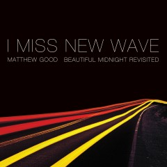 I Miss New Wave: Beautiful Midnight Revisited - EP - Matthew Good