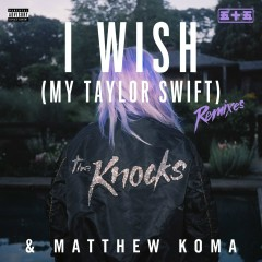 I Wish (My Taylor Swift) [Remixes] - The Knocks, Matthew Koma