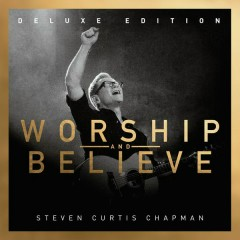 Worship And Believe (Deluxe Edition) - Steven Curtis Chapman