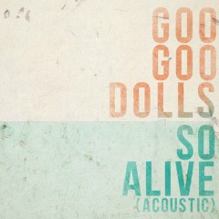 So Alive (Acoustic) - The Goo Goo Dolls