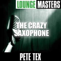 Lounge Masters: The Crazy Saxophone - Pete Tex