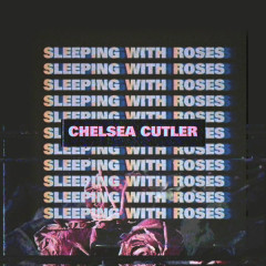 Sleeping With Roses - Chelsea Cutler
