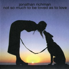 Not So Much to Be Loved As to Love - Jonathan Richman