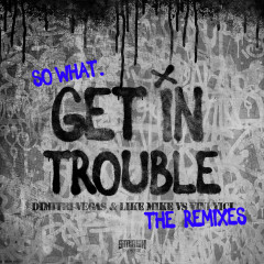 Get in Trouble (So What) (The Remixes) - Dimitri Vegas & Like Mike