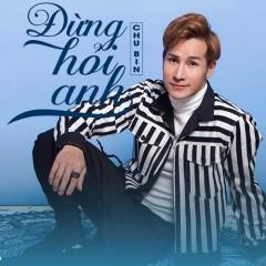 Đừng Hỏi Anh (Single) - Chu Bin