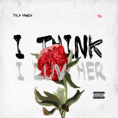 I Think I Luv Her - Tyla Yaweh, YG