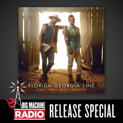 Can't Say I Ain't Country (Big Machine Radio Release Special) - Florida Georgia Line