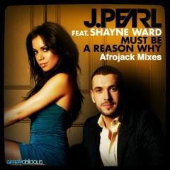 Must Be A Reason Why (feat. Shayne Ward) [Afrojack Mixes] - J. Pearl, Shayne Ward