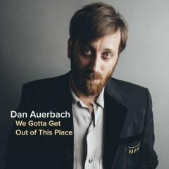 We Gotta Get Out Of This Place (Single) - Dan Auerbach