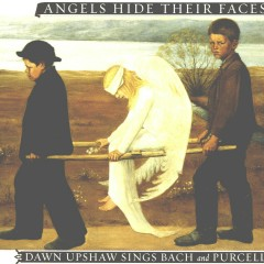 Angels Hide Their Faces: Dawn Upshaw Sings Bach and Purcell - Dawn Upshaw
