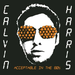 Acceptable In The 80s - Calvin Harris