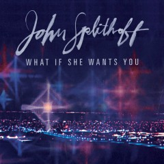 What If She Wants You - John Splithoff